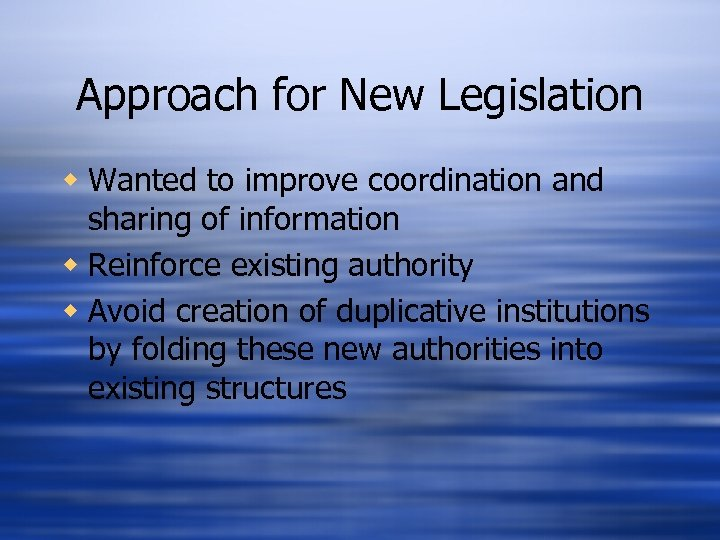Approach for New Legislation w Wanted to improve coordination and sharing of information w