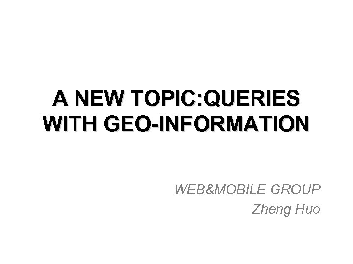 A NEW TOPIC: QUERIES WITH GEO-INFORMATION WEB&MOBILE GROUP Zheng Huo