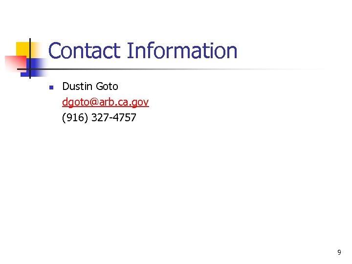Contact Information n Dustin Goto dgoto@arb. ca. gov (916) 327 -4757 9