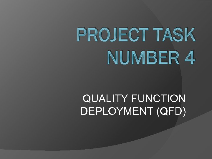 PROJECT TASK NUMBER 4 QUALITY FUNCTION DEPLOYMENT (QFD)