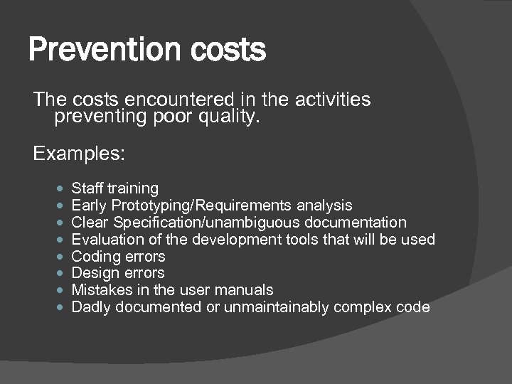 Prevention costs The costs encountered in the activities preventing poor quality. Examples: Staff training