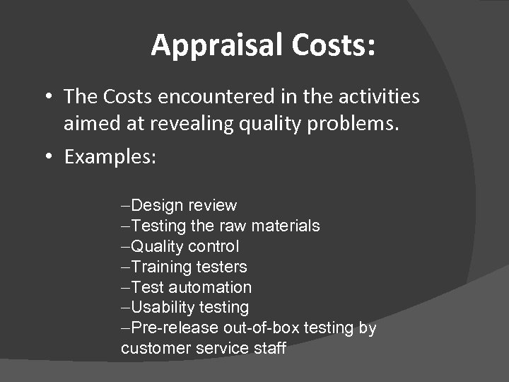 Appraisal Costs: • The Costs encountered in the activities aimed at revealing quality problems.