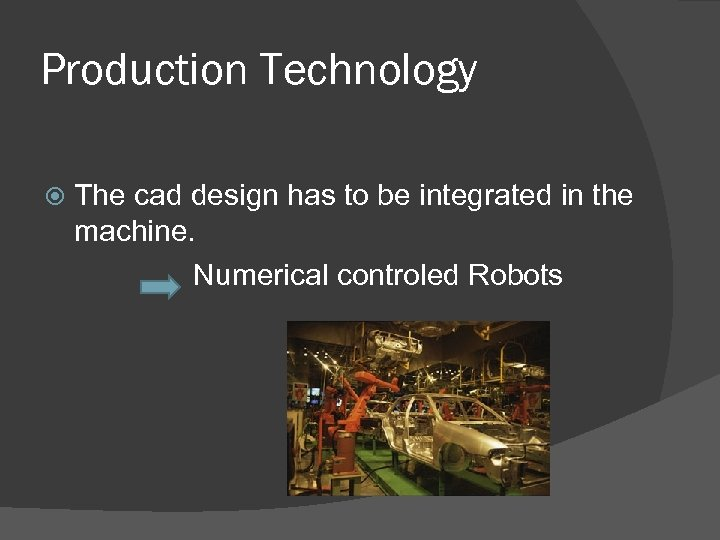 Production Technology The cad design has to be integrated in the machine. Numerical controled