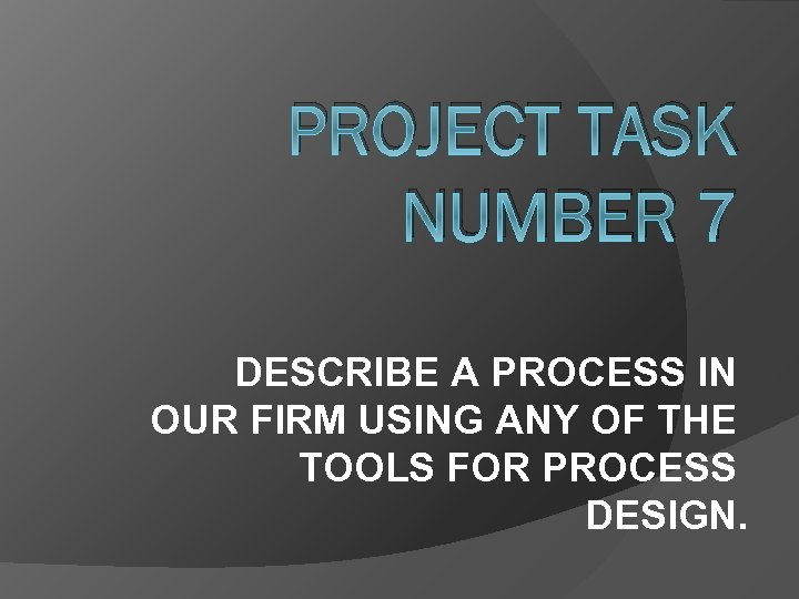 PROJECT TASK NUMBER 7 DESCRIBE A PROCESS IN OUR FIRM USING ANY OF THE