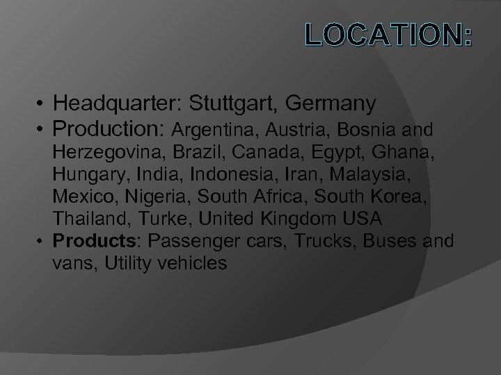 LOCATION: • Headquarter: Stuttgart, Germany • Production: Argentina, Austria, Bosnia and Herzegovina, Brazil, Canada,