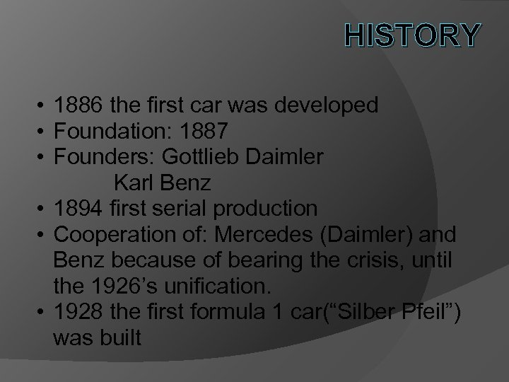 HISTORY • 1886 the first car was developed • Foundation: 1887 • Founders: Gottlieb