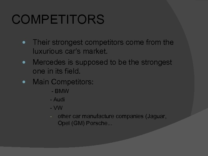 COMPETITORS Their strongest competitors come from the luxurious car's market. Mercedes is supposed to