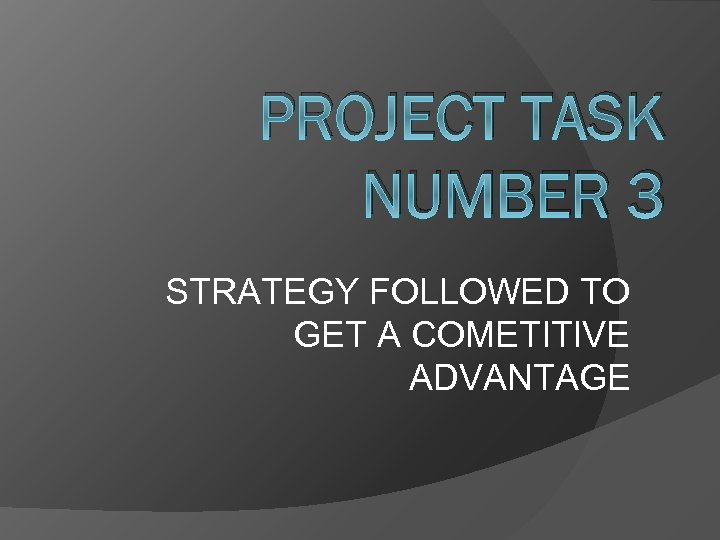 PROJECT TASK NUMBER 3 STRATEGY FOLLOWED TO GET A COMETITIVE ADVANTAGE