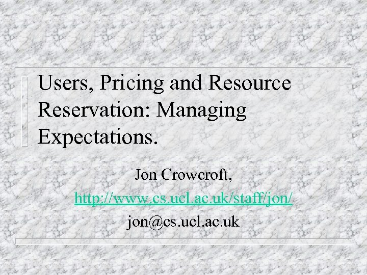 Users, Pricing and Resource Reservation: Managing Expectations. Jon Crowcroft, http: //www. cs. ucl. ac.