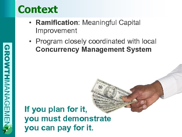 Context GROWTHMANAGEMENT • Ramification: Meaningful Capital Improvement • Program closely coordinated with local Concurrency