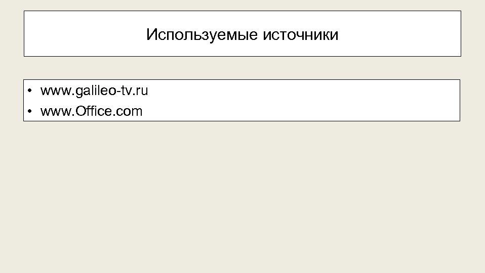 Используемые источники • www. galileo-tv. ru • www. Office. com