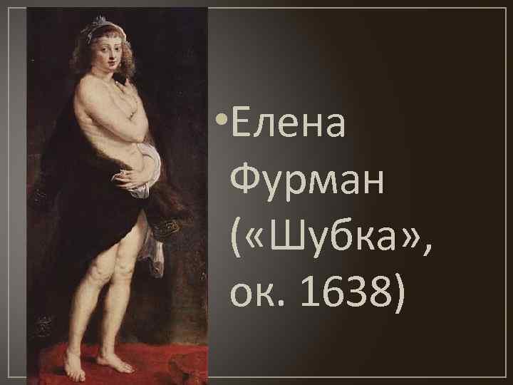 • Елена Фурман ( «Шубка» , ок. 1638)