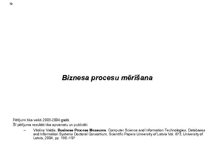 19 Biznesa procesu mērīšana Pētījumi tika veikti 2003 -2004 gadā. Šī pētījuma rezultāti tika