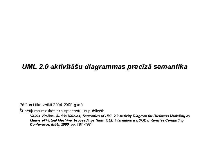 UML 2. 0 aktivitāšu diagrammas precīzā semantika Pētījumi tika veikti 2004 -2005 gadā. Šī