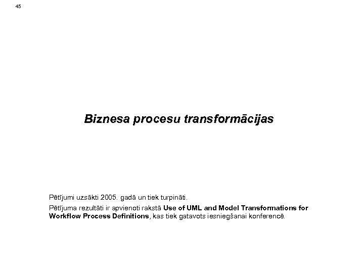 45 Biznesa procesu transformācijas Pētījumi uzsākti 2005. gadā un tiek turpināti. Pētījuma rezultāti ir