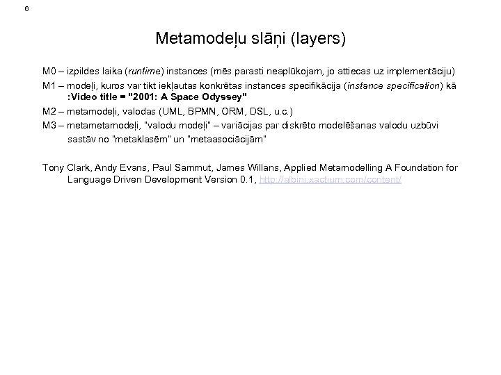 6 Metamodeļu slāņi (layers) M 0 – izpildes laika (runtime) instances (mēs parasti neaplūkojam,