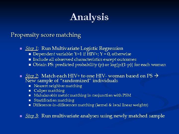Analysis Propensity score matching n Step 1: Run Multivariate Logistic Regression n n Step