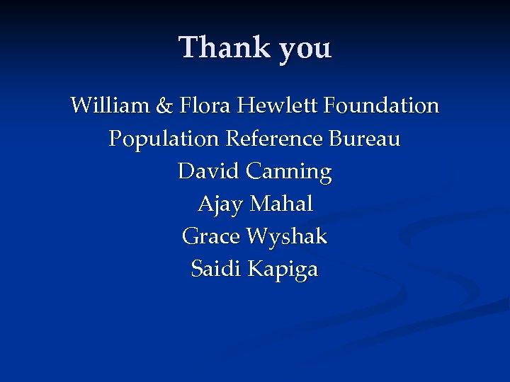 Thank you William & Flora Hewlett Foundation Population Reference Bureau David Canning Ajay Mahal