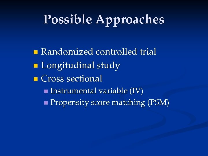 Possible Approaches Randomized controlled trial n Longitudinal study n Cross sectional n Instrumental variable