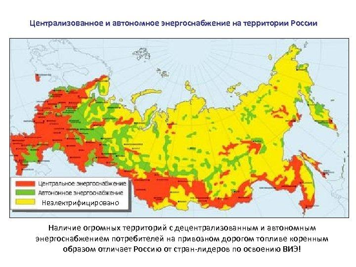 Централизованное и автономное энергоснабжение на территории России Неэлектрифицировано Наличие огромных территорий с децентрализованным и