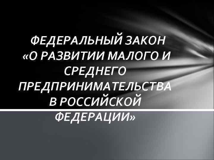 ФЕДЕРАЛЬНЫЙ ЗАКОН «О РАЗВИТИИ МАЛОГО И СРЕДНЕГО ПРЕДПРИНИМАТЕЛЬСТВА В РОССИЙСКОЙ ФЕДЕРАЦИИ»