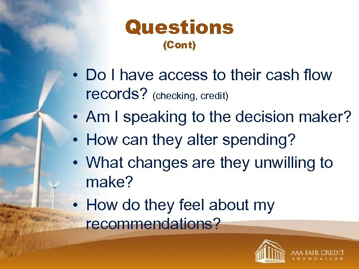 Questions (Cont) • Do I have access to their cash flow records? (checking, credit)