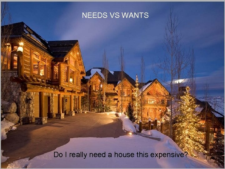 NEEDS VS WANTS Do I really need a house this expensive?