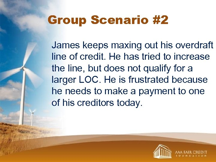 Group Scenario #2 James keeps maxing out his overdraft line of credit. He has