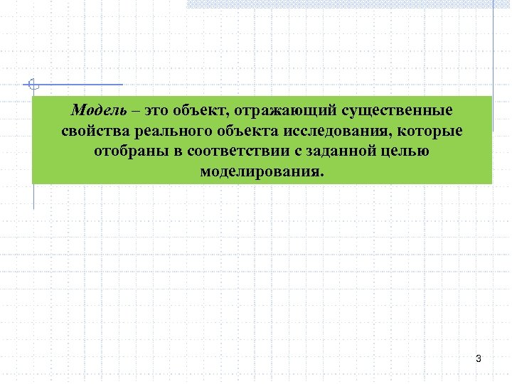 Модель – это объект, отражающий существенные свойства реального объекта исследования, которые отобраны в соответствии