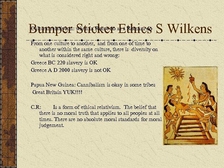 Cultural relativism: when in Rome do as a Romans do Bumper Sticker Ethics S