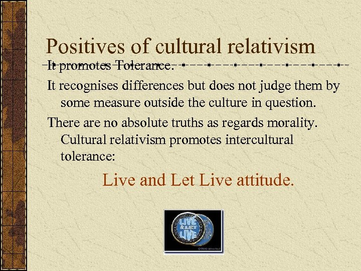 Positives of cultural relativism It promotes Tolerance. It recognises differences but does not judge
