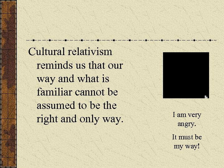 Cultural relativism reminds us that our way and what is familiar cannot be assumed