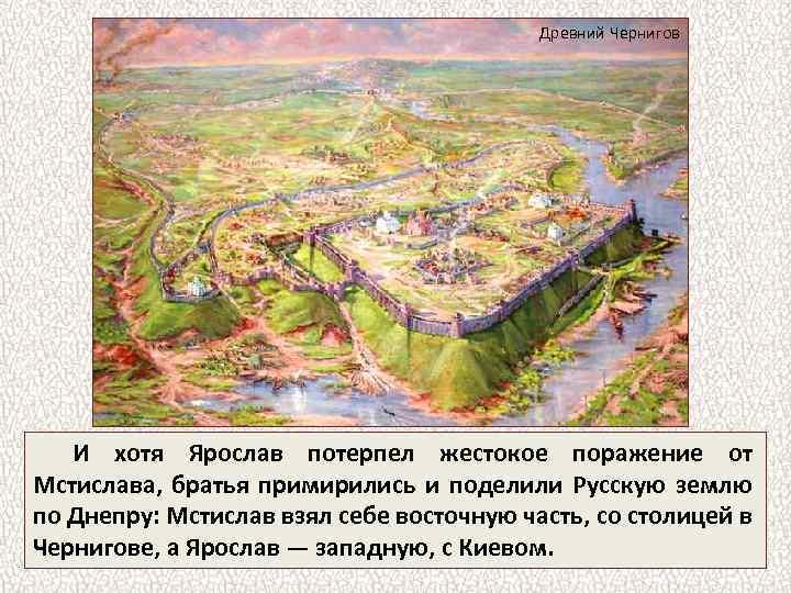 Древний Чернигов И хотя Ярослав потерпел жестокое поражение от Мстислава, братья примирились и поделили