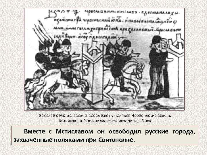 Ярослав с Мстиславом отвоевывают у поляков Червеньские земли. Миниатюра Радзивилловской летописи, 15 век Вместе