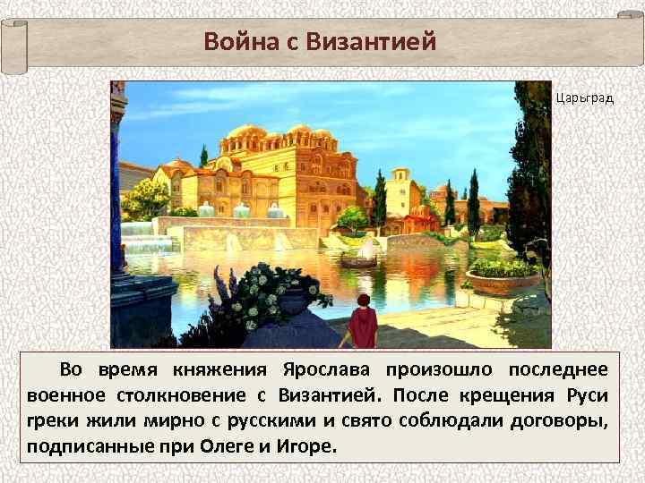 Война с Византией Царьград Во время княжения Ярослава произошло последнее военное столкновение с Византией.