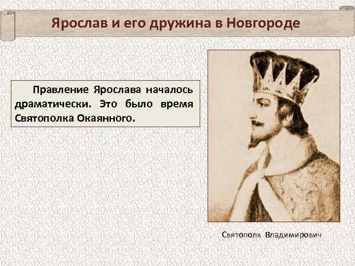 Ярослав и его дружина в Новгороде Правление Ярослава началось драматически. Это было время Святополка
