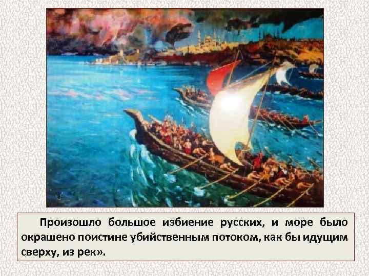 Произошло большое избиение русских, и море было окрашено поистине убийственным потоком, как бы идущим