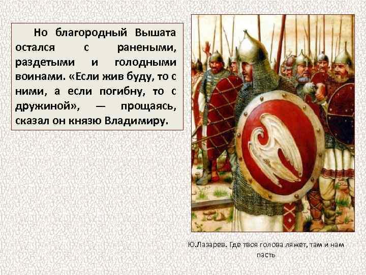 Но благородный Вышата остался с ранеными, раздетыми и голодными воинами. «Если жив буду, то