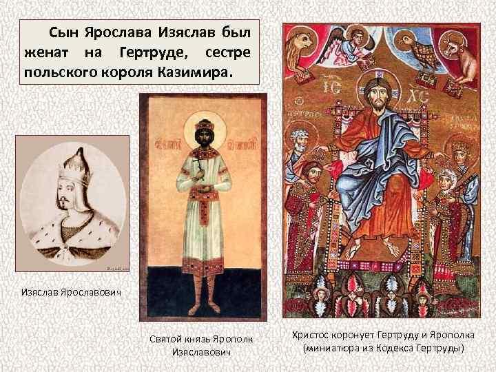 Сын Ярослава Изяслав был женат на Гертруде, сестре польского короля Казимира. Изяслав Ярославович Святой