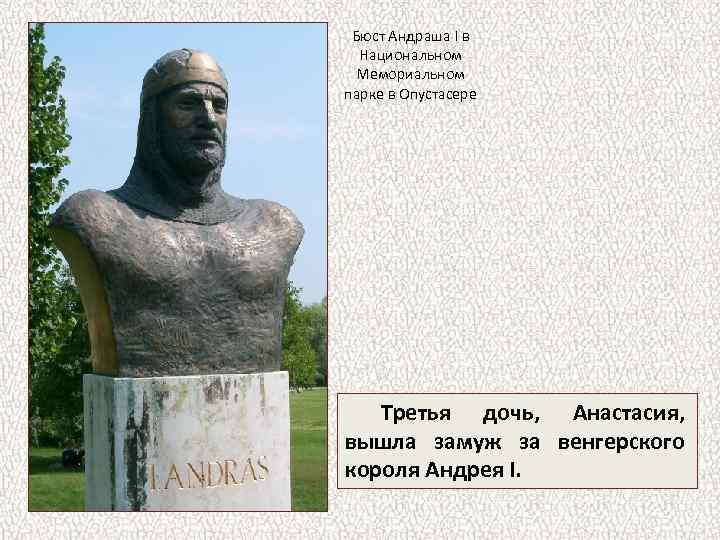 Бюст Андраша I в Национальном Мемориальном парке в Опустасере Третья дочь, Анастасия, вышла замуж