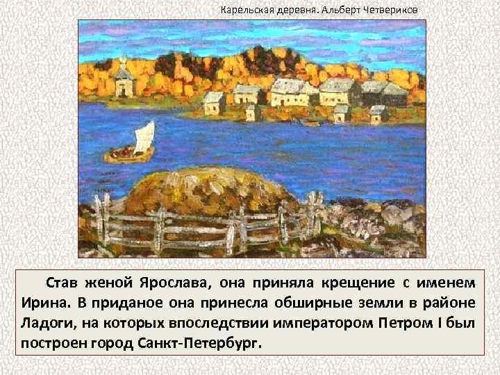 Карельская деревня. Альберт Четвериков Став женой Ярослава, она приняла крещение с именем Ирина. В