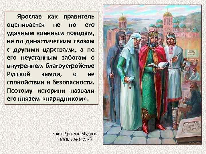 Ярослав как правитель оценивается не по его удачным военным походам, не по династическим связям