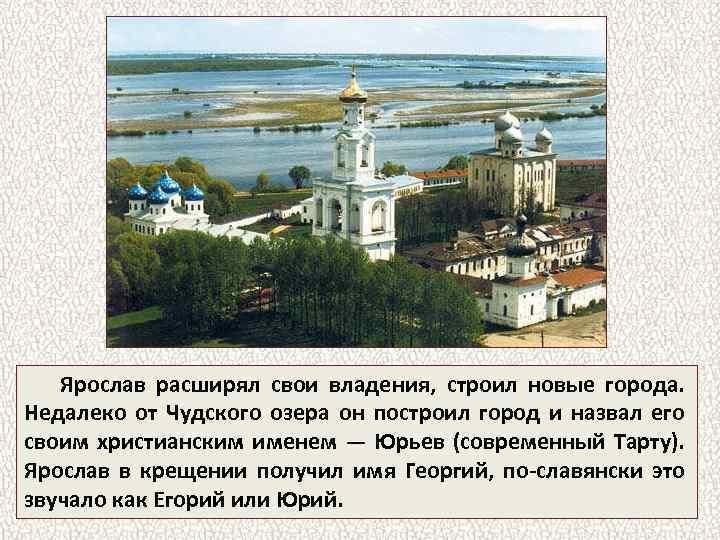 Ярослав расширял свои владения, строил новые города. Недалеко от Чудского озера он построил город