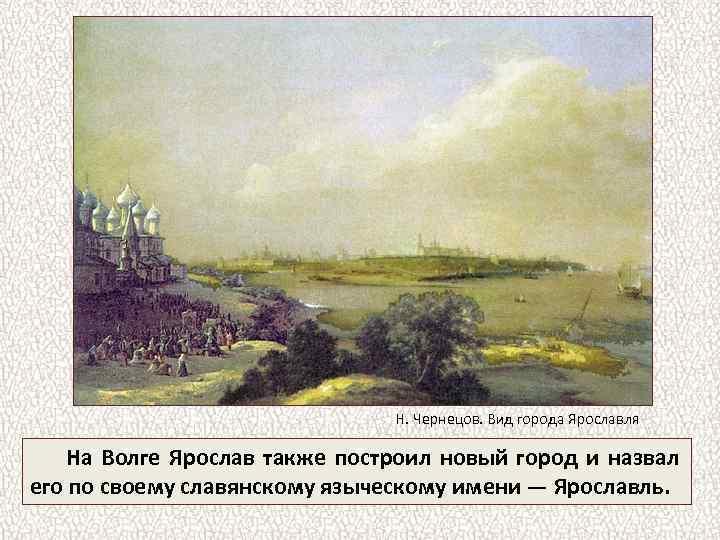 Н. Чернецов. Вид города Ярославля На Волге Ярослав также построил новый город и назвал