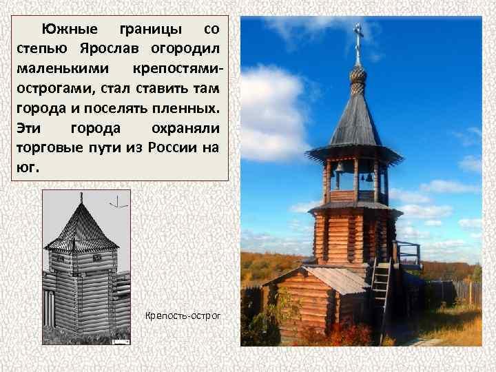 Южные границы со степью Ярослав огородил маленькими крепостямиострогами, стал ставить там города и поселять