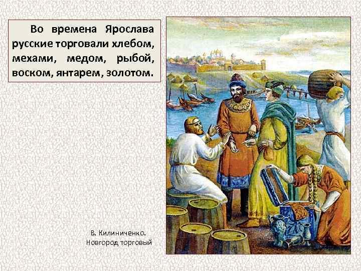 Во времена Ярослава русские торговали хлебом, мехами, медом, рыбой, воском, янтарем, золотом. В. Килиниченко.