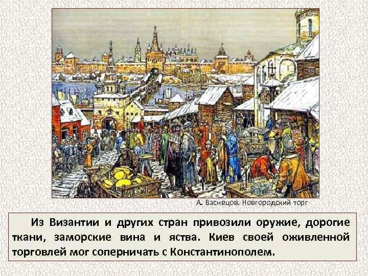 А. Васнецов. Новгородский торг Из Византии и других стран привозили оружие, дорогие ткани, заморские