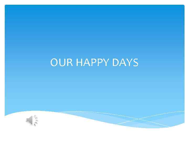 OUR HAPPY DAYS