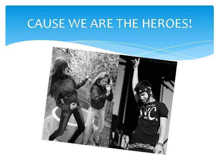 CAUSE WE ARE THE HEROES!