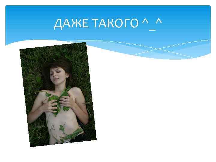 ДАЖЕ ТАКОГО ^_^